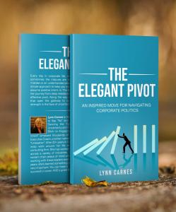 LYNN CARNES: THE ELEGANT PIVOT: AN INSPIRED MOVE FOR NAVIGATING CORPORATE POLITICS